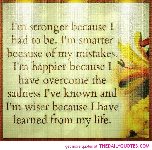 I'm Stronger Because I Had To Be. I'm Smarter Because Of My Mistakes. I'm Happier Because I Have Overcome The Sadness I've Known And I'm Wiser Because I Have Learned From My Life