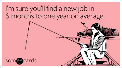 I'm Sure You'll Find A New Job In 6 Months To One Year On Average