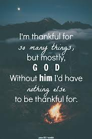 I'm Thankful For So Many Things, But Mostly God Without Him I'd Have Nothing Else To Be Thankful For