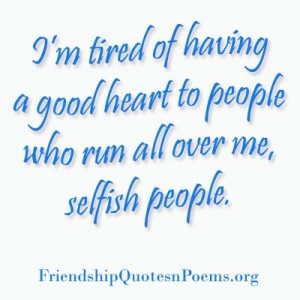 I'm Tired Of Having A Good Heart To People Who Run All Over Me, Selfish People