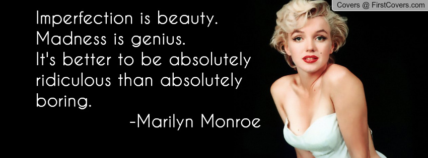Imperfection Is Beauty, Madness Is Genius. It's Better To Be Absolutely Ridicuious Than Absolutely Boring