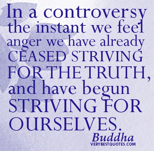 In A Controversy The Instant We Feel Anger We Have Already Ceased Striving For The Truth, And Have Begun Striving For Ourselves