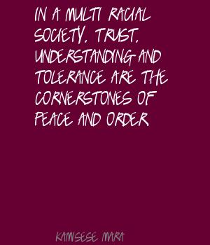 In A Multi Racial Society, Trust, Understanding And Tolerance Are The Cornerstones Of Peace And Order