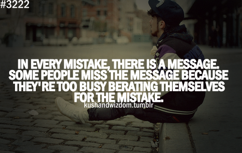 In Every Mistake, There Is A Message. Some People Miss The Message Because They're Too Busy Breating Themselves For The Mistake ~ Apology Quote