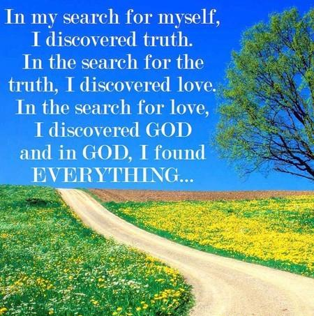 In My Search For Myself, I Discovered Truth. In The Search For The Truth, I Discovered Love. In The Search For Love, I Discovered God And In God, I Found Everything