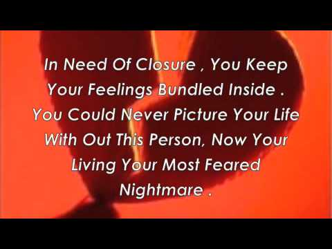 In Need Of Closure. You Keep Your Feelings Bundled Inside. You Could Never Picture Your Life With Out This Person. Now Your Living Your Most Feared Nightmare