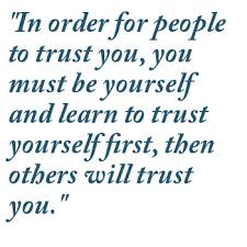 """""""In Order For People To Trust You, You Must Be Yourself And Learn To Trust Yourself First, Then Others Will Trust You"""""""