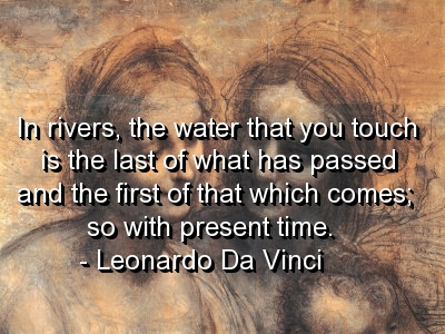 In Rivers, The Water That You Touch Is The Last Of What Has Passed And The First Of That Which Comes So With Present Time