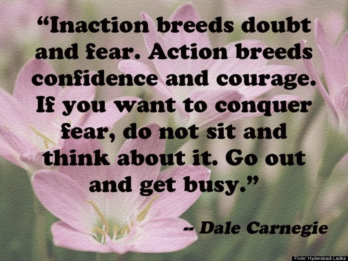 """Inaction Breeds Doubt and fear. Action Breeds Confidence And Courage. If You Want To Conquer Fear, Do Not Sit And Think About It. Go Out And Get Busy"""
