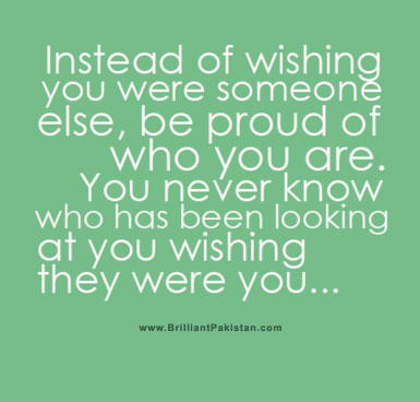 Instead Of Wishing You Were Someone Else, Be Proud Od Who You Are. You Never Know Who Has Been Looking At You Wishing They Were You