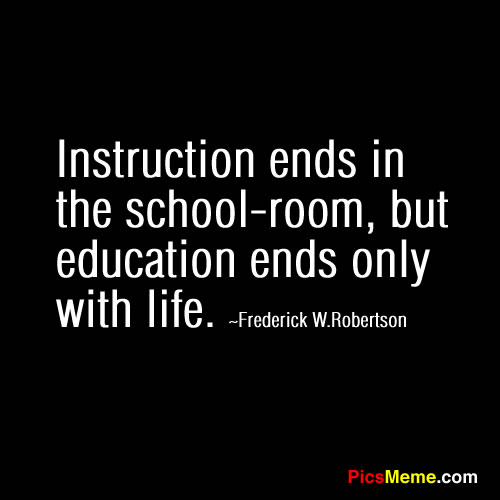 Instruction Ends In The School Room, But Education Ends Only With Life