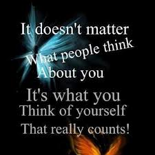 It Doesn't Matter What People Think About You It's What You Think Of Yourself That Really Counts!