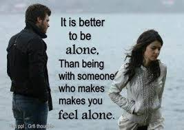 It Is Better To Be Alone, Than Being With Someone Who Makes You Feel Alone