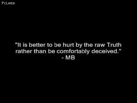 """""""It Is Better To Be Hurt By The Raw Truth Rather Than Be Comfortably Deceived"""""""