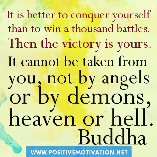 It is better to conquer yourself than to win a thousand battles. Then the victory is yours. It cannot be taken from you, not by angels or by demons, heaven or hell.