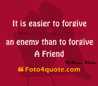 It Is Easier To Forgive An Enemy Then To Forgive A Friend