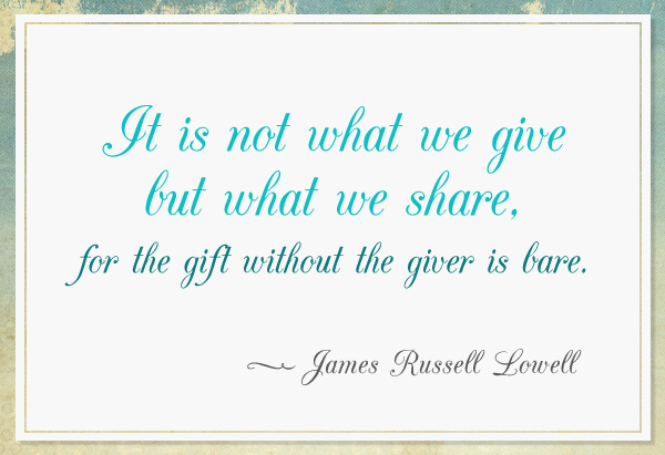 It Is Not What We Give But What We Share. For The Gift Without The Giver Is Bare