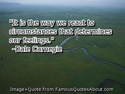 """It Is The Way We React To Circumstances That Determines Our Feelings"""