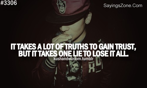It Takes A Lot Of Truths To Gain Trust, But It Takes One Lie To Lose It All