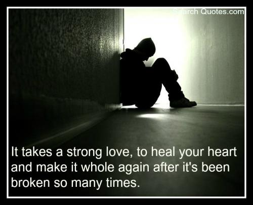 It Takes a Strong Love, To Heal Your Heart And Make It Whole Again After It's Been Broken So Many Times