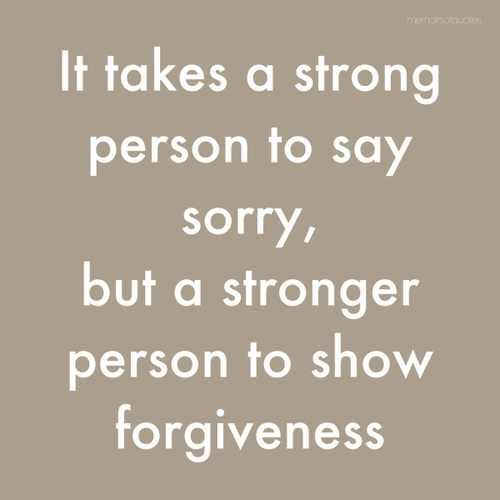 It Takes a Strong Person to Say Sorry, But a Stronger Person To Show Forgiveness ~ Apology Quote