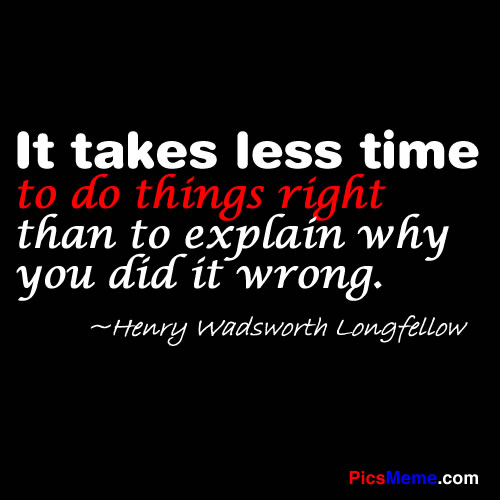 It Takes Less Time To Do Thing Right Than To Explain Why You Did It Wrong