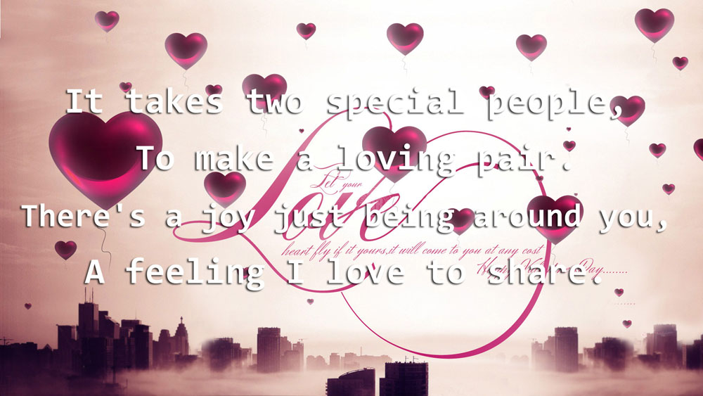 It Takes Two Special People, To Make a Loving Pair. There's a Joy Just Being Around You, A Feeling I Love To Share