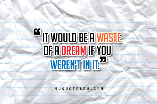 """It Would Be A Waste Of A Dream If You Weren't In It"""
