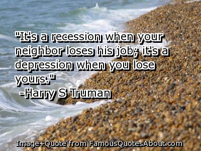 """""""It's A Recession When Your Neighbor Loses His Job, It's A Depression When You Lose Yours"""""""
