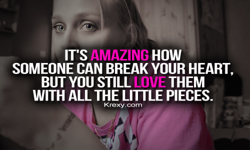 It's Amazing How Someone Can Break Your Heart, But You Still Love Them With All The Little Pieces