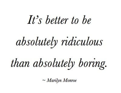It's Better To Be Absolutely Ridiculous Than Absolutely Boring
