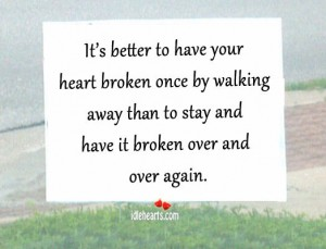 It's Better To Have Your Heart Broken Once By Walking Away Than To Stay And Have It Broken Over And Over Again