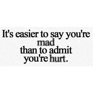 It's Easier To Say You're Mad Than To Admit You're Hurt