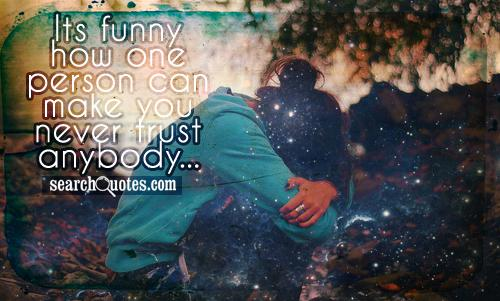 Its Funny How One Person Can Make You Never Trust Anybody
