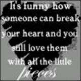 It's Funny How Someone Can Break Your Heart And You Still Love Them With All The Little Pieces