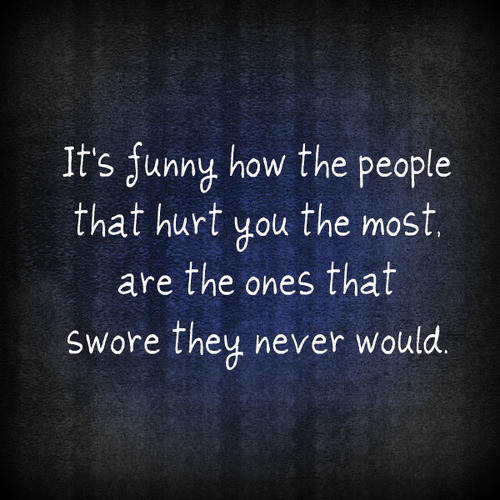 It's Funny How The People That Hurt You The Most Are The Ones That Swore They Never Would