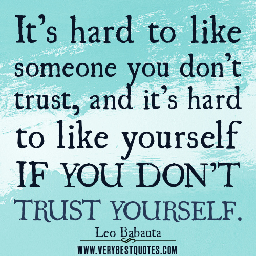 It's Hard To Like Someone You Don't Trust, And It's Hard To Like Yourself If You Don't Trust Yourself
