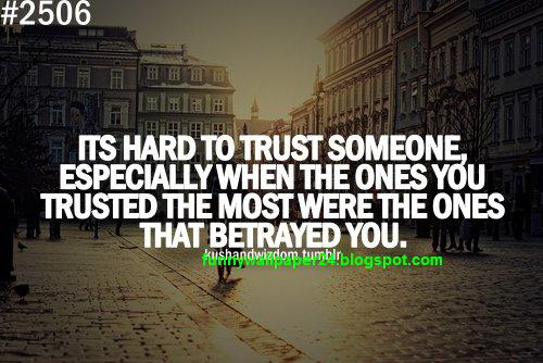 Its Hard To Trust Someone, Especially When The Ones You Trusted The Most Were The Ones That Betrayed You