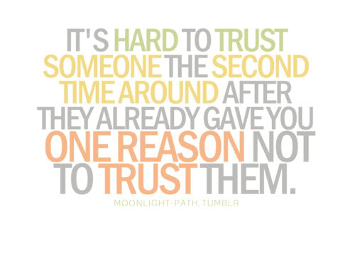 It's Hard To Trust Someone The Second Time Around After They Already Gave You One Reason Not To Trust Them