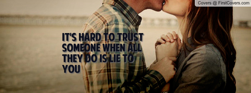 It's Hard To Trust Someone When All They Do Is Lie To You