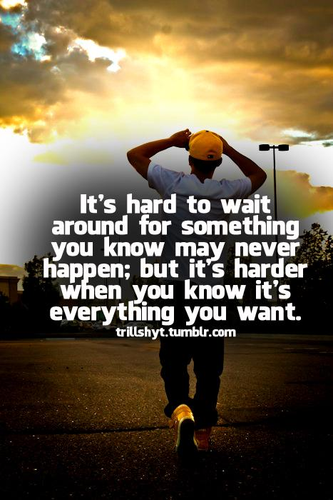 It's Hard To Wait Around For Something You Know May Never Happen; But It's Harder When You Know It's Everything You Want