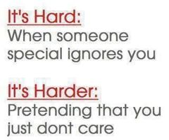 It's Hard, When Someone Special Ignores You. It's Harder, Pretending That You Just Don't Care