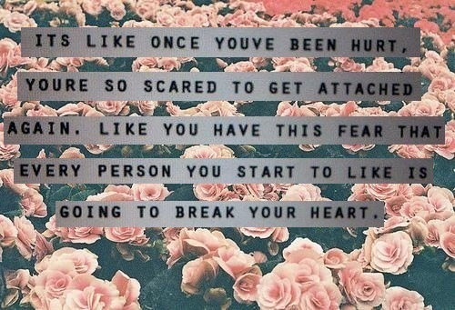 Its Like Once Youve Been Hurt. Young So Scared To Get Attached Again. Like You Have This Fear That Every Person You Start To Like Is Going To Break Your Heart