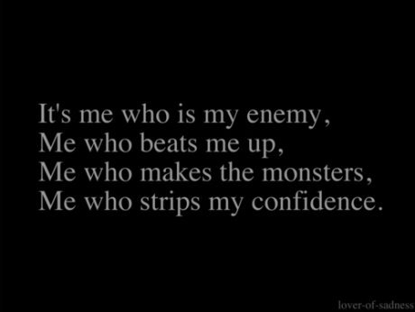 It's Me Who Is My Enemy, Me Who Beats Me Up. Me Who Makes The Monsters, Me Who Strips My Confidence