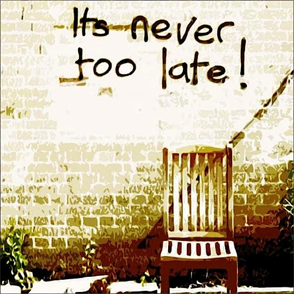 """It's Never Too Late"""