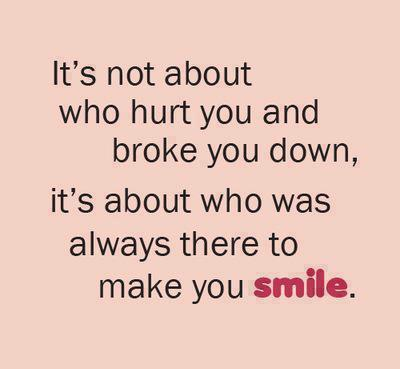 It's Not About Who Hurt You And Broke You Down, It's About Who Was Always There To Make You Smile