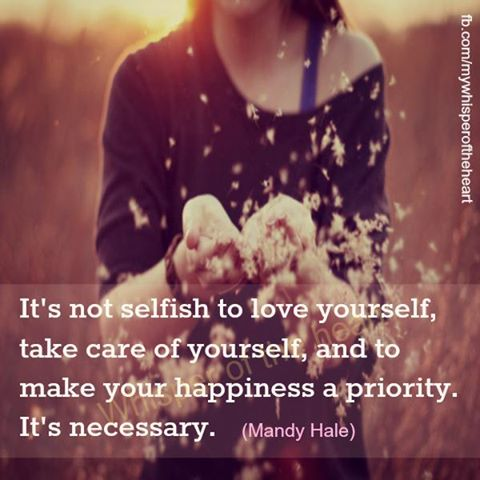 It's Not Selfish To Love Yourself, Take Care Of Yourself, And To Make Your Happiness A Priority. It's Necessary