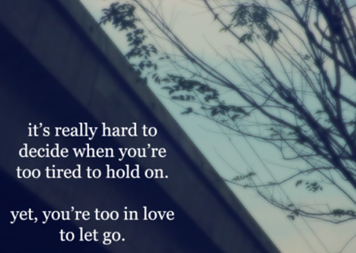 It's Really Hard To Decide When You're Too Tired To Hold On. Yet, You're Too In Love To Let Go