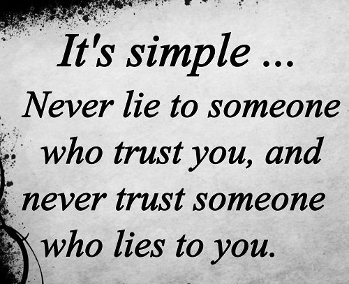 It's Simple, Never Lie To Someone Who Trust You, And Never Trust Someone Who Lies To You