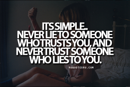 Its Simple. Never Lie To Someone Who Trusts You, And Never Trust Someone Who Lies To You